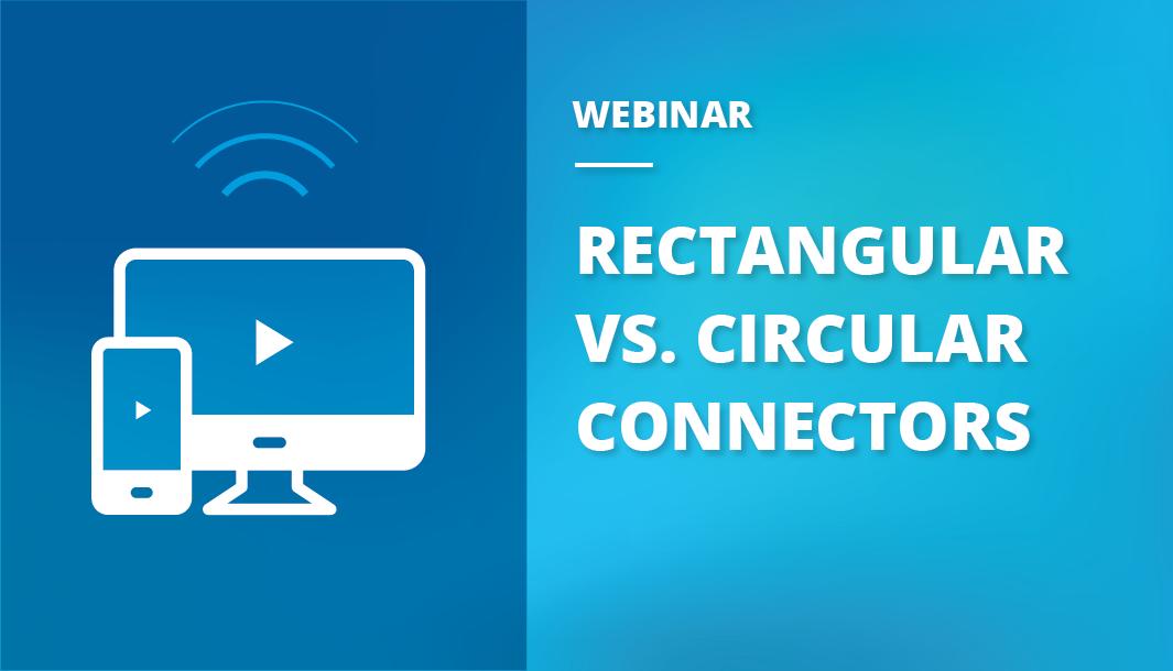 Webinar Recap: Rectangular Connectors vs. Circular Connectors